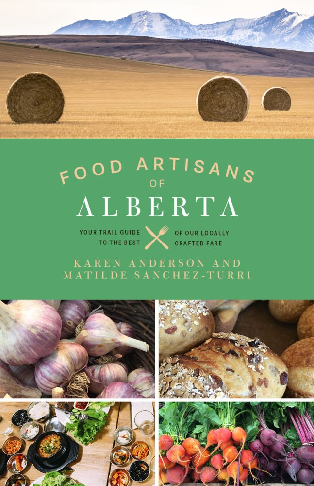 Food Artisans Of Alberta Your Trail Guide To The Best Our Locally Crafted Fare By Karen Anderson Matilde Sanchez Turri Release Date April 2018